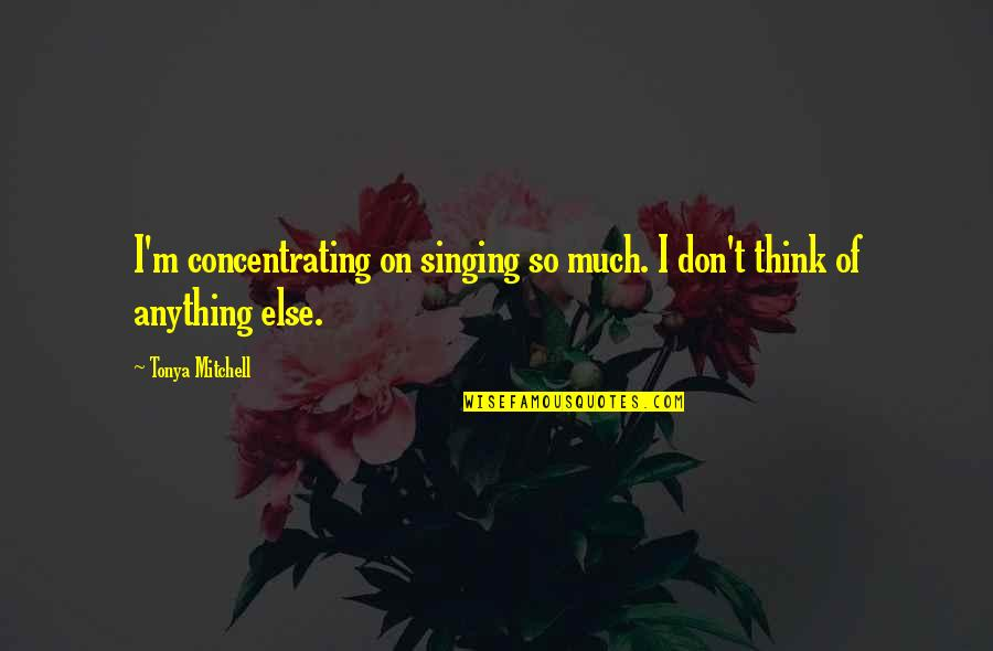 Concentrating Quotes By Tonya Mitchell: I'm concentrating on singing so much. I don't