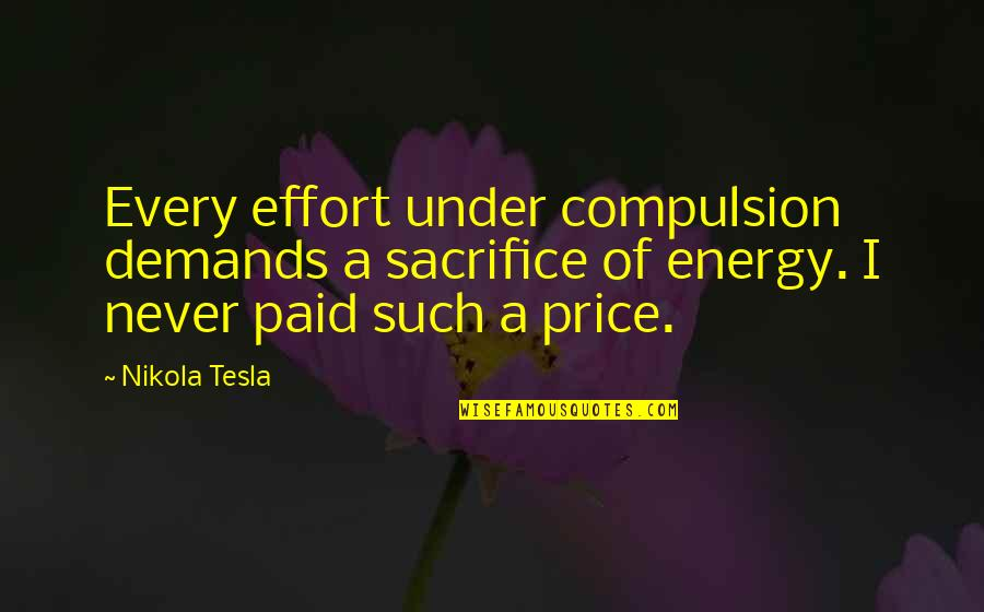 Concentration Camps In Night Quotes By Nikola Tesla: Every effort under compulsion demands a sacrifice of