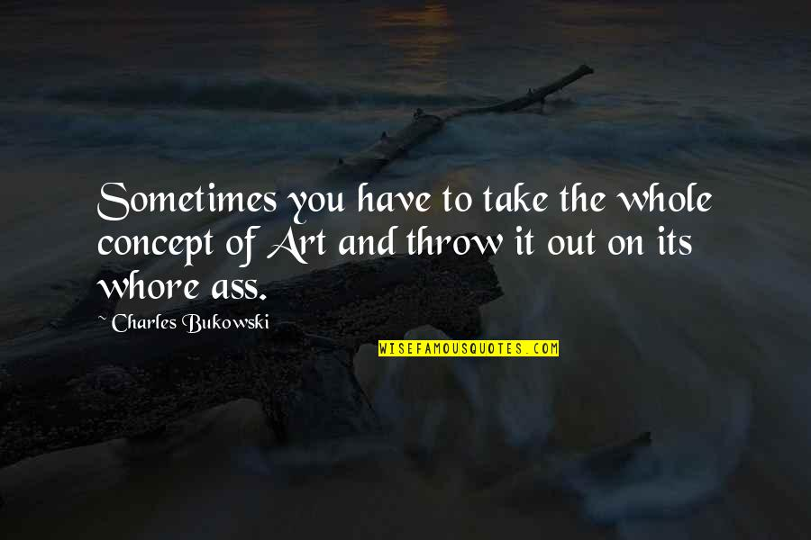 Concept Art Quotes By Charles Bukowski: Sometimes you have to take the whole concept