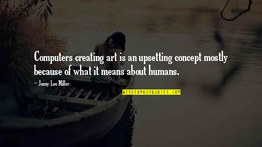 Concept Art Quotes By Jonny Lee Miller: Computers creating art is an upsetting concept mostly