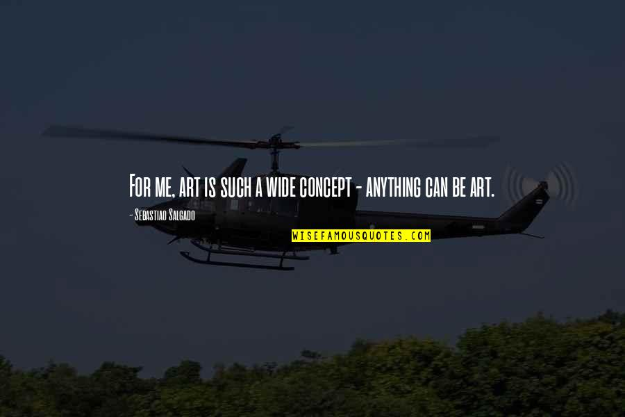 Concept Art Quotes By Sebastiao Salgado: For me, art is such a wide concept