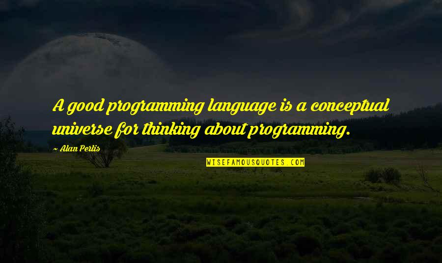 Conceptual Quotes By Alan Perlis: A good programming language is a conceptual universe