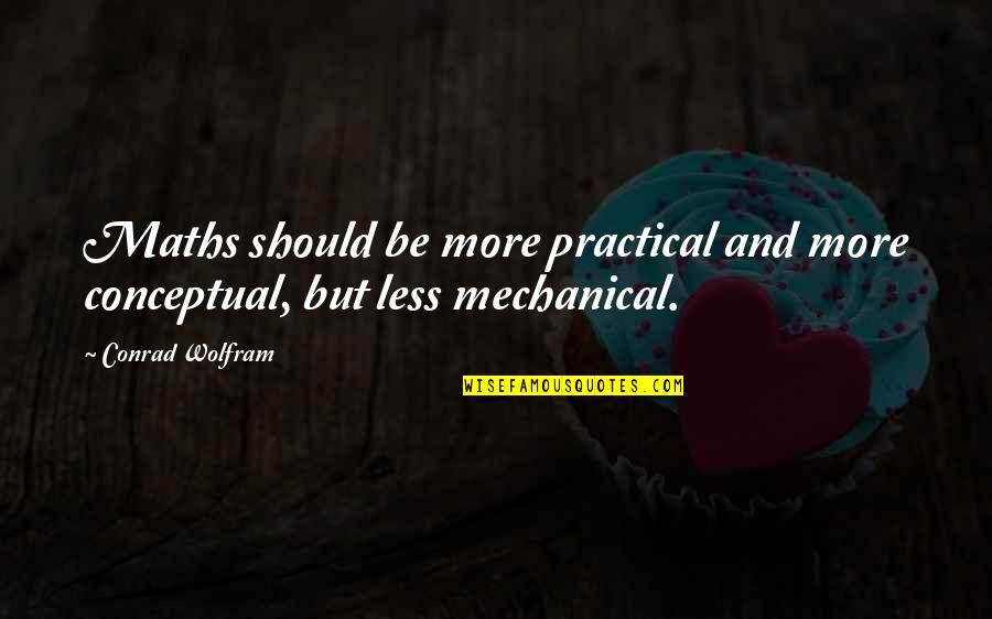 Conceptual Quotes By Conrad Wolfram: Maths should be more practical and more conceptual,