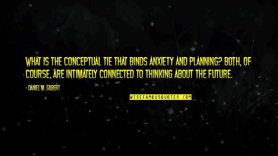 Conceptual Quotes By Daniel M. Gilbert: What is the conceptual tie that binds anxiety