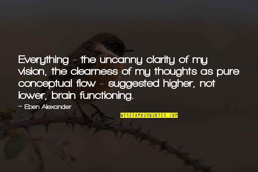 Conceptual Quotes By Eben Alexander: Everything - the uncanny clarity of my vision,