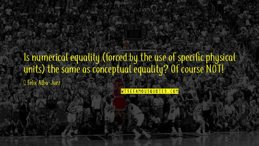 Conceptual Quotes By Felix Alba-Juez: Is numerical equality (forced by the use of