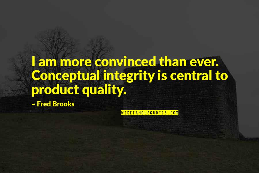 Conceptual Quotes By Fred Brooks: I am more convinced than ever. Conceptual integrity