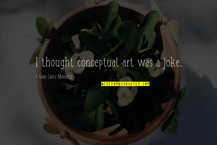 Conceptual Quotes By Gian Carlo Menotti: I thought conceptual art was a joke.