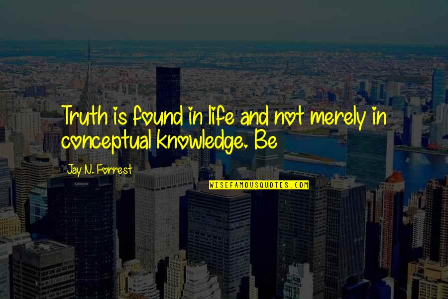 Conceptual Quotes By Jay N. Forrest: Truth is found in life and not merely