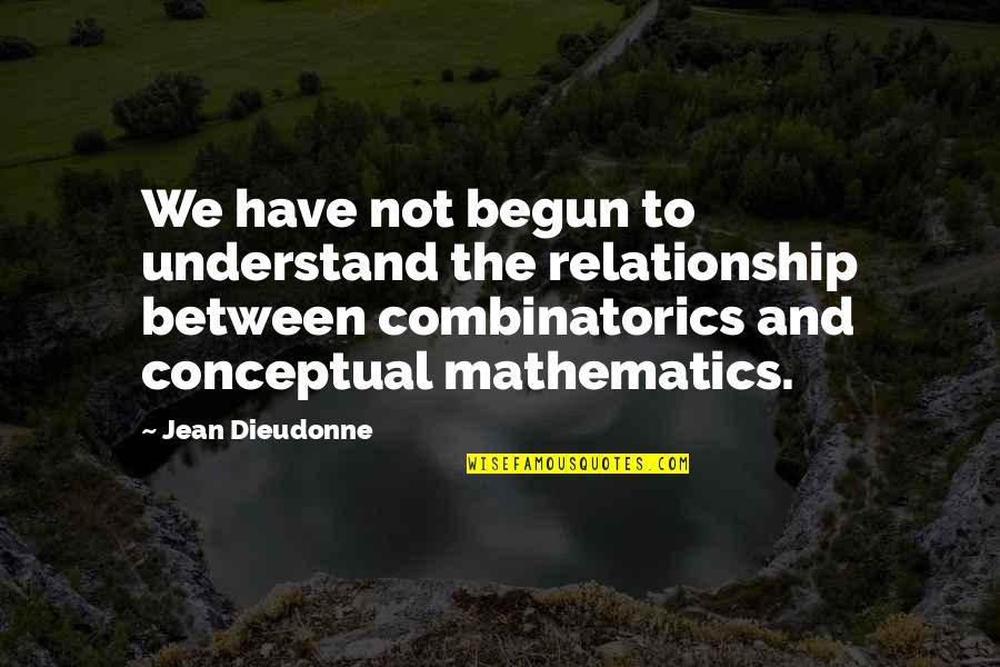 Conceptual Quotes By Jean Dieudonne: We have not begun to understand the relationship