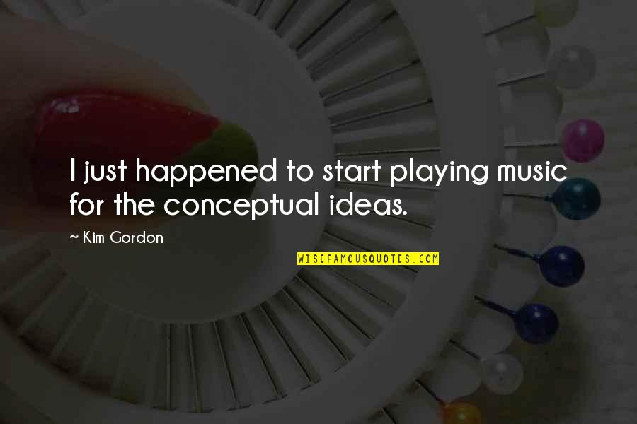 Conceptual Quotes By Kim Gordon: I just happened to start playing music for