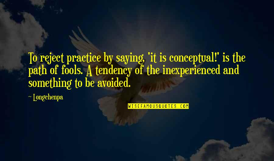 Conceptual Quotes By Longchenpa: To reject practice by saying, 'it is conceptual!'
