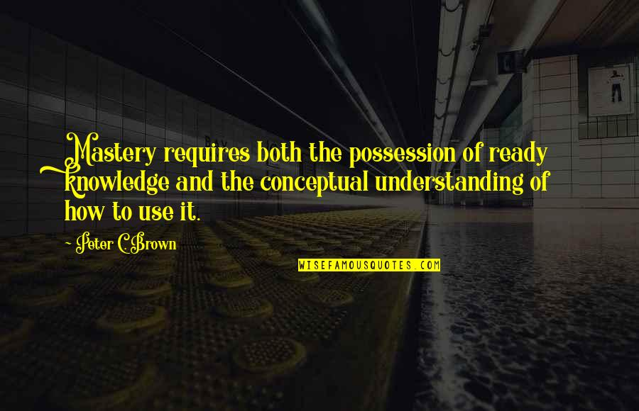 Conceptual Quotes By Peter C. Brown: Mastery requires both the possession of ready knowledge