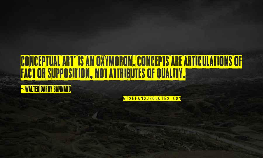 Conceptual Quotes By Walter Darby Bannard: Conceptual art' is an oxymoron. Concepts are articulations