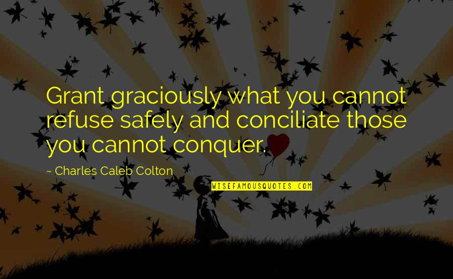 Conciliate Quotes By Charles Caleb Colton: Grant graciously what you cannot refuse safely and