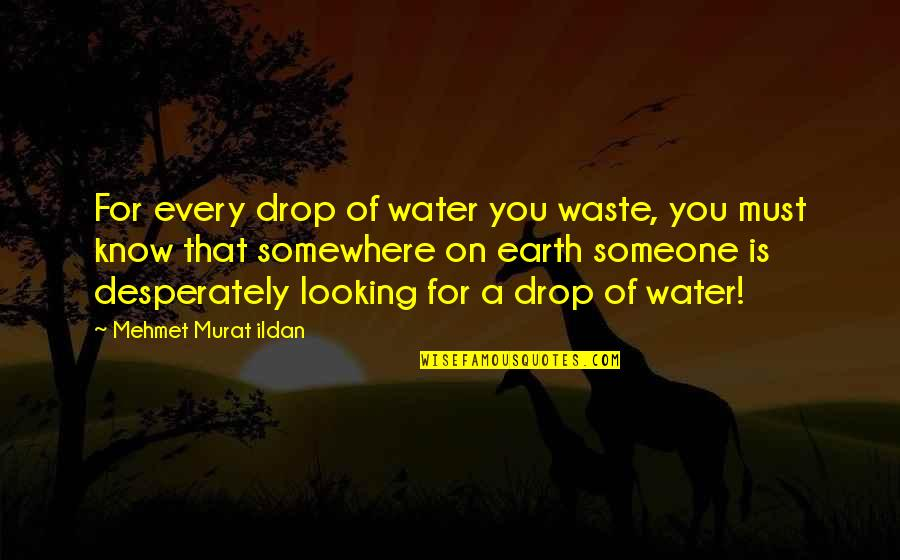 Conciliate Quotes By Mehmet Murat Ildan: For every drop of water you waste, you
