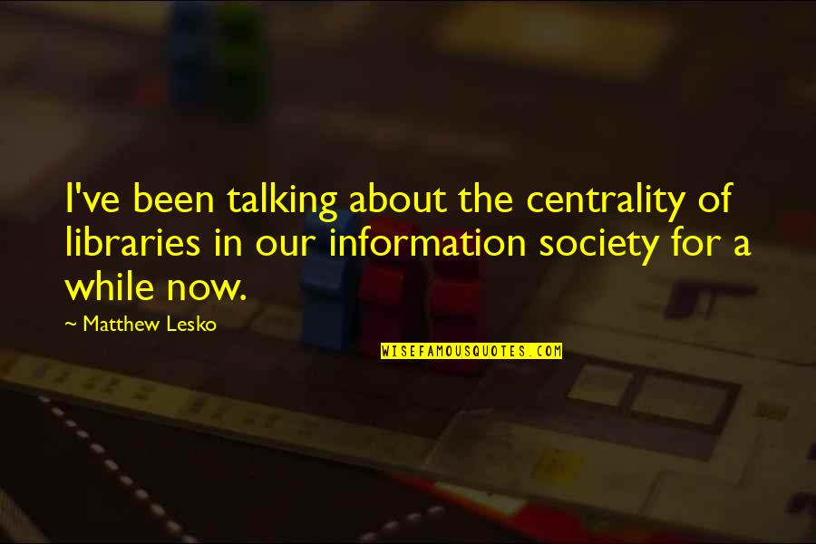 Concluding Sentence Quotes By Matthew Lesko: I've been talking about the centrality of libraries