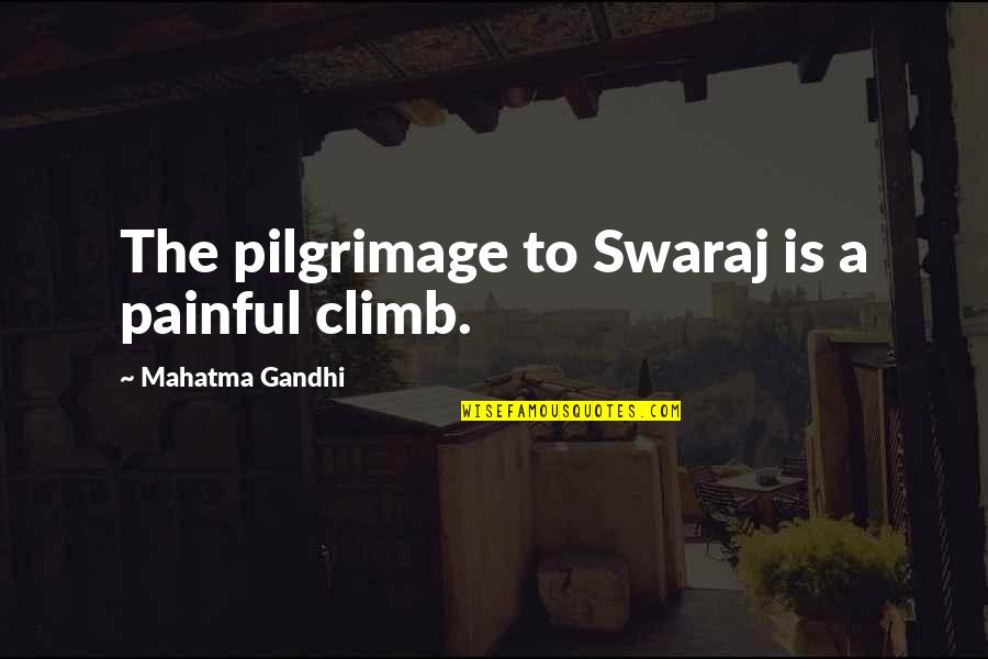 Concuss Quotes By Mahatma Gandhi: The pilgrimage to Swaraj is a painful climb.