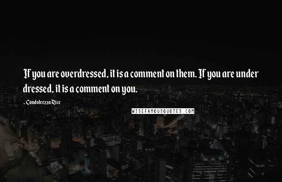 Condoleezza Rice quotes: If you are overdressed, it is a comment on them. If you are under dressed, it is a comment on you.