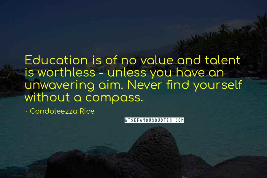 Condoleezza Rice quotes: Education is of no value and talent is worthless - unless you have an unwavering aim. Never find yourself without a compass.