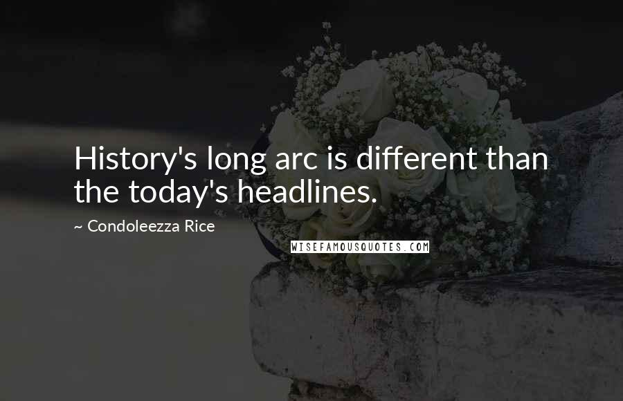 Condoleezza Rice quotes: History's long arc is different than the today's headlines.