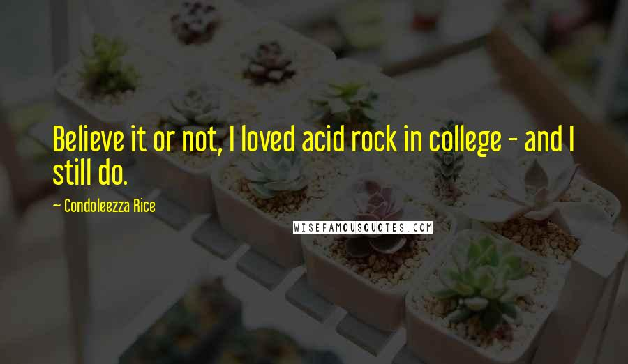 Condoleezza Rice quotes: Believe it or not, I loved acid rock in college - and I still do.