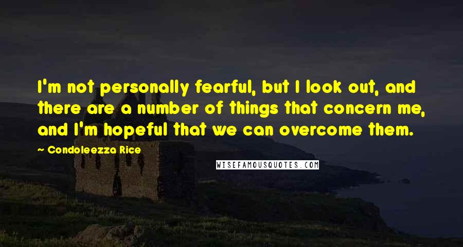 Condoleezza Rice quotes: I'm not personally fearful, but I look out, and there are a number of things that concern me, and I'm hopeful that we can overcome them.