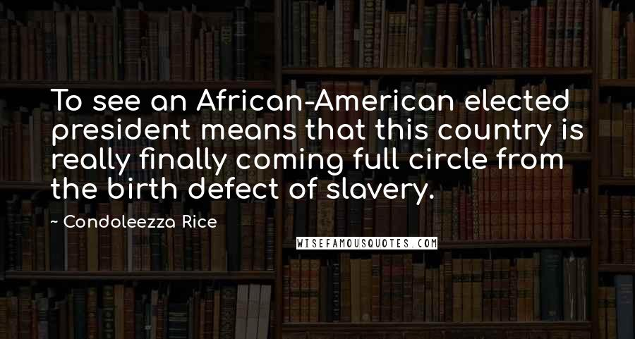 Condoleezza Rice quotes: To see an African-American elected president means that this country is really finally coming full circle from the birth defect of slavery.