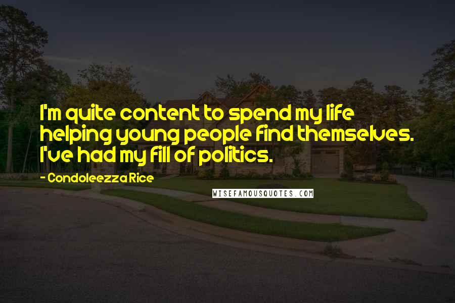 Condoleezza Rice quotes: I'm quite content to spend my life helping young people find themselves. I've had my fill of politics.