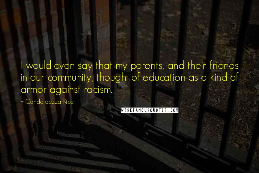 Condoleezza Rice quotes: I would even say that my parents, and their friends in our community, thought of education as a kind of armor against racism.
