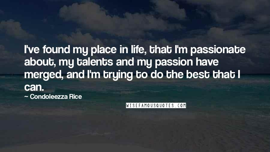 Condoleezza Rice quotes: I've found my place in life, that I'm passionate about, my talents and my passion have merged, and I'm trying to do the best that I can.