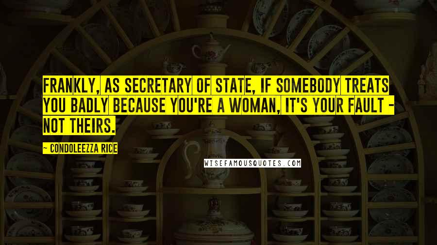 Condoleezza Rice quotes: Frankly, as secretary of state, if somebody treats you badly because you're a woman, it's your fault - not theirs.