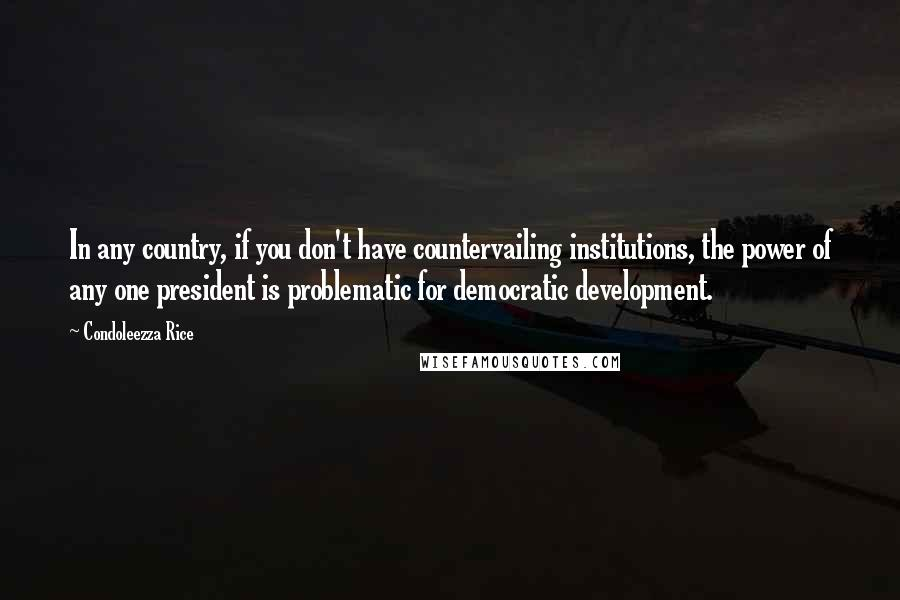Condoleezza Rice quotes: In any country, if you don't have countervailing institutions, the power of any one president is problematic for democratic development.