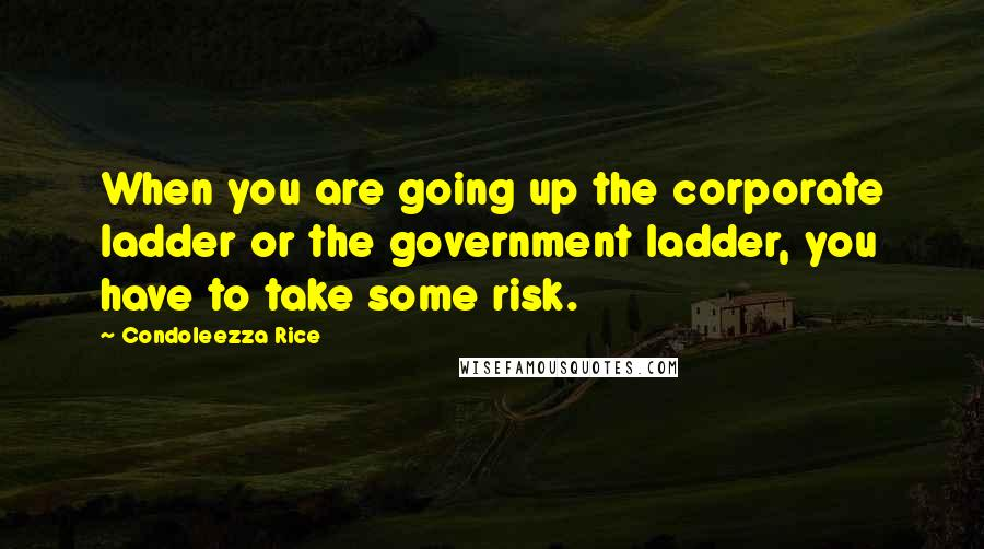 Condoleezza Rice quotes: When you are going up the corporate ladder or the government ladder, you have to take some risk.