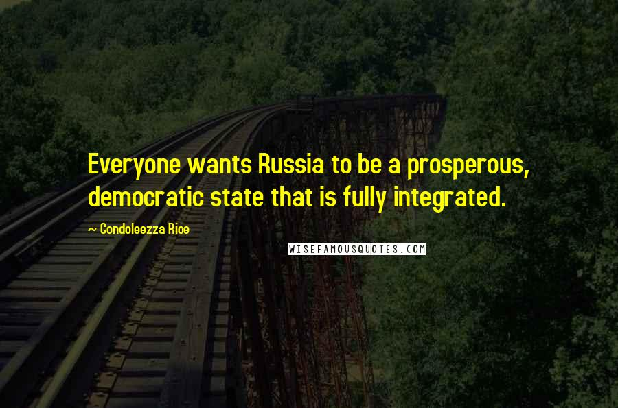 Condoleezza Rice quotes: Everyone wants Russia to be a prosperous, democratic state that is fully integrated.