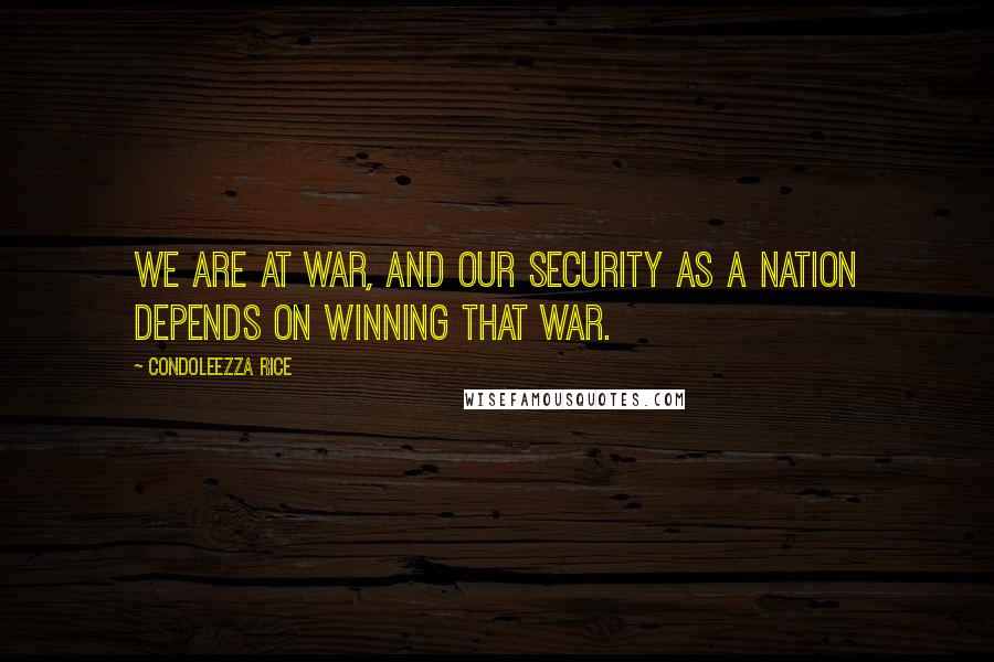 Condoleezza Rice quotes: We are at war, and our security as a nation depends on winning that war.
