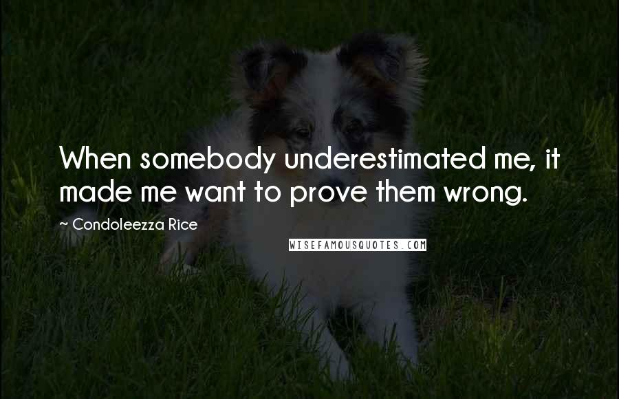 Condoleezza Rice quotes: When somebody underestimated me, it made me want to prove them wrong.