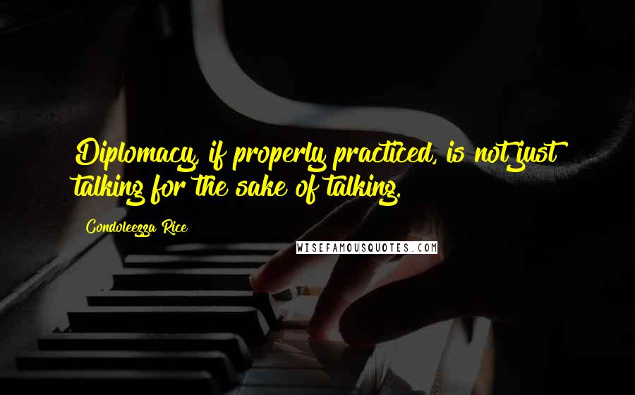 Condoleezza Rice quotes: Diplomacy, if properly practiced, is not just talking for the sake of talking.