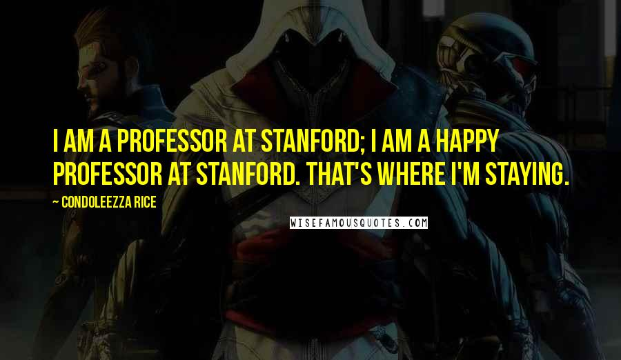 Condoleezza Rice quotes: I am a professor at Stanford; I am a happy professor at Stanford. That's where I'm staying.
