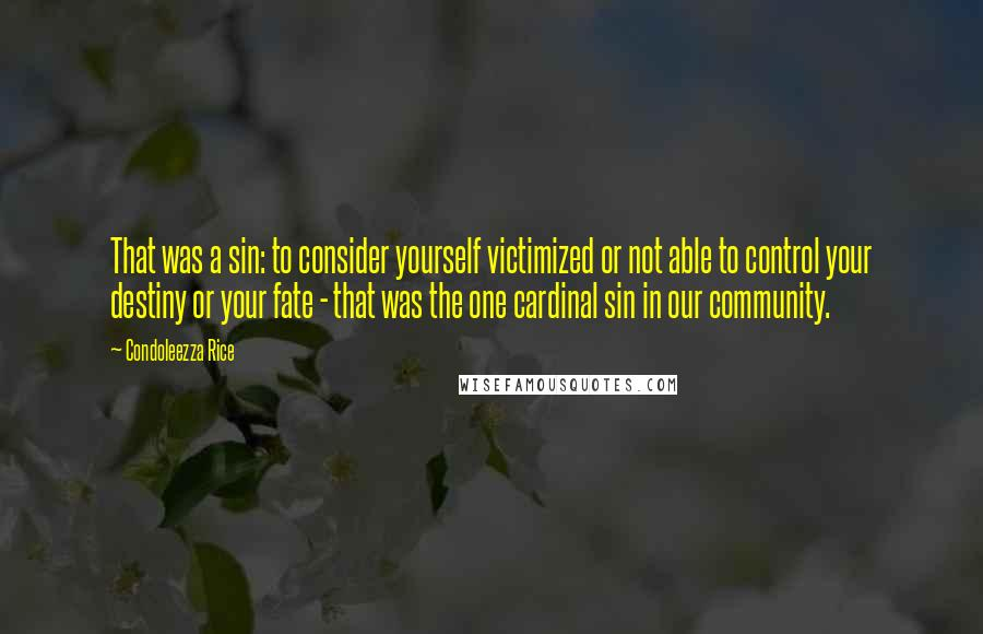 Condoleezza Rice quotes: That was a sin: to consider yourself victimized or not able to control your destiny or your fate - that was the one cardinal sin in our community.