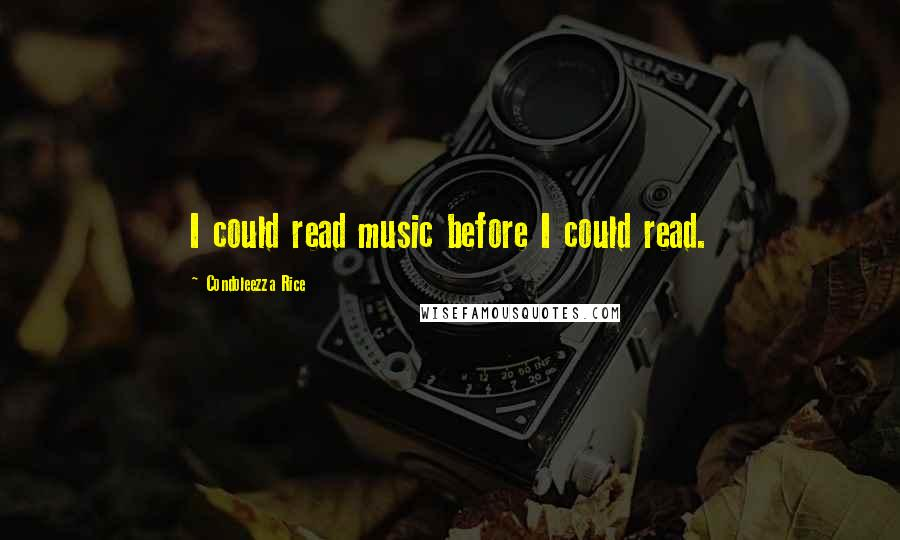 Condoleezza Rice quotes: I could read music before I could read.