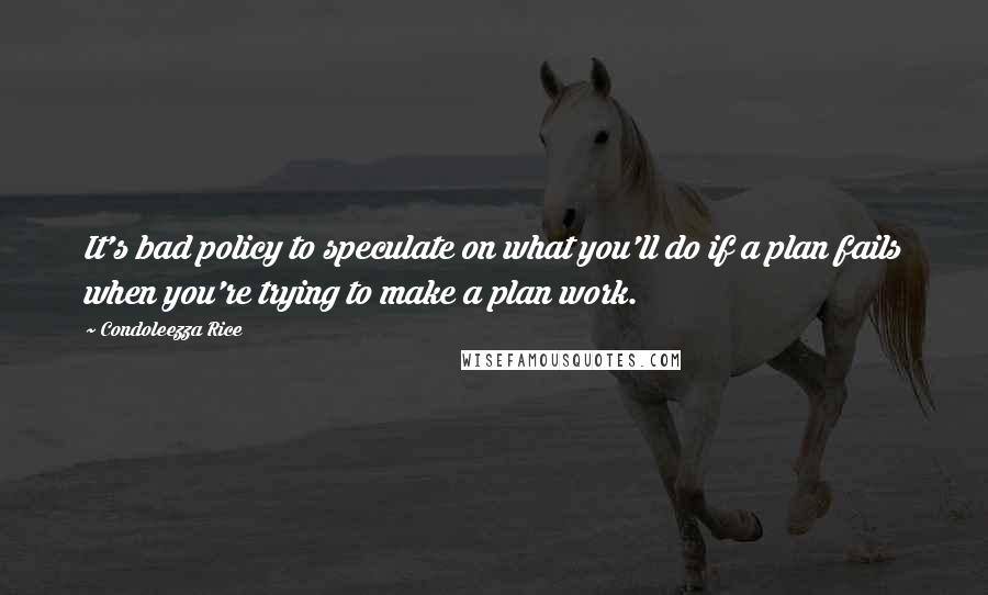 Condoleezza Rice quotes: It's bad policy to speculate on what you'll do if a plan fails when you're trying to make a plan work.