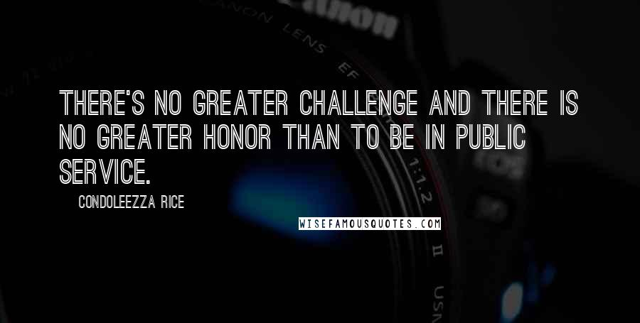 Condoleezza Rice quotes: There's no greater challenge and there is no greater honor than to be in public service.