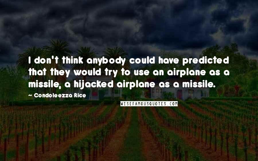 Condoleezza Rice quotes: I don't think anybody could have predicted that they would try to use an airplane as a missile, a hijacked airplane as a missile.