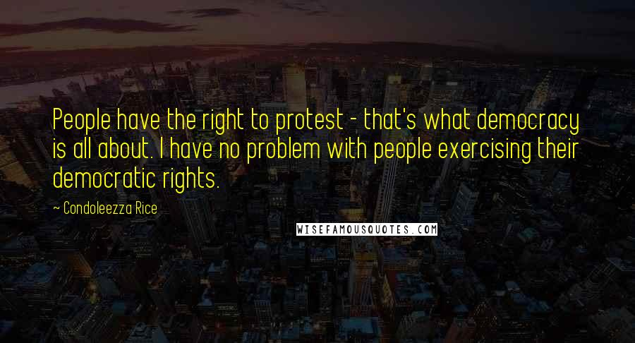 Condoleezza Rice quotes: People have the right to protest - that's what democracy is all about. I have no problem with people exercising their democratic rights.