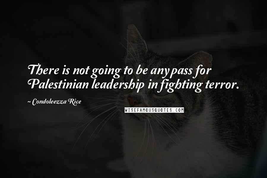 Condoleezza Rice quotes: There is not going to be any pass for Palestinian leadership in fighting terror.