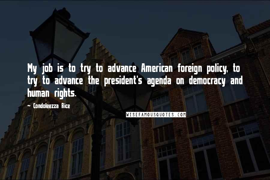 Condoleezza Rice quotes: My job is to try to advance American foreign policy, to try to advance the president's agenda on democracy and human rights.