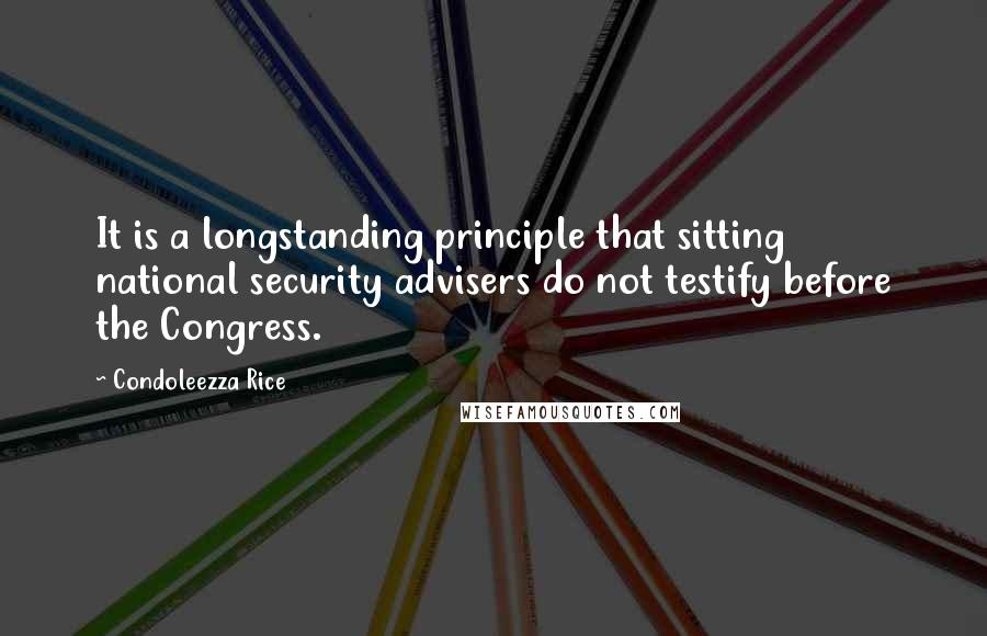 Condoleezza Rice quotes: It is a longstanding principle that sitting national security advisers do not testify before the Congress.