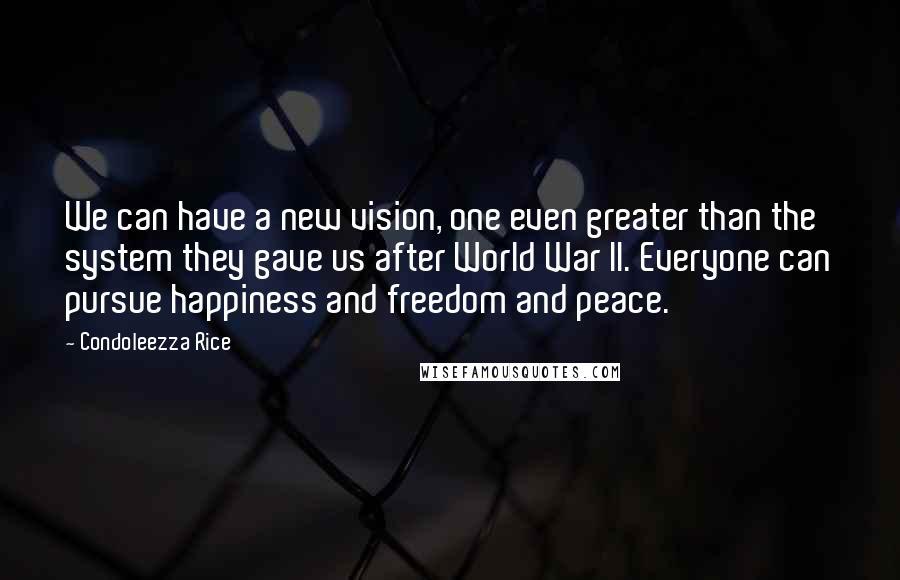 Condoleezza Rice quotes: We can have a new vision, one even greater than the system they gave us after World War II. Everyone can pursue happiness and freedom and peace.