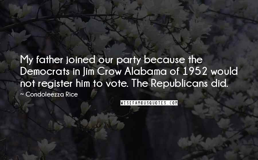 Condoleezza Rice quotes: My father joined our party because the Democrats in Jim Crow Alabama of 1952 would not register him to vote. The Republicans did.